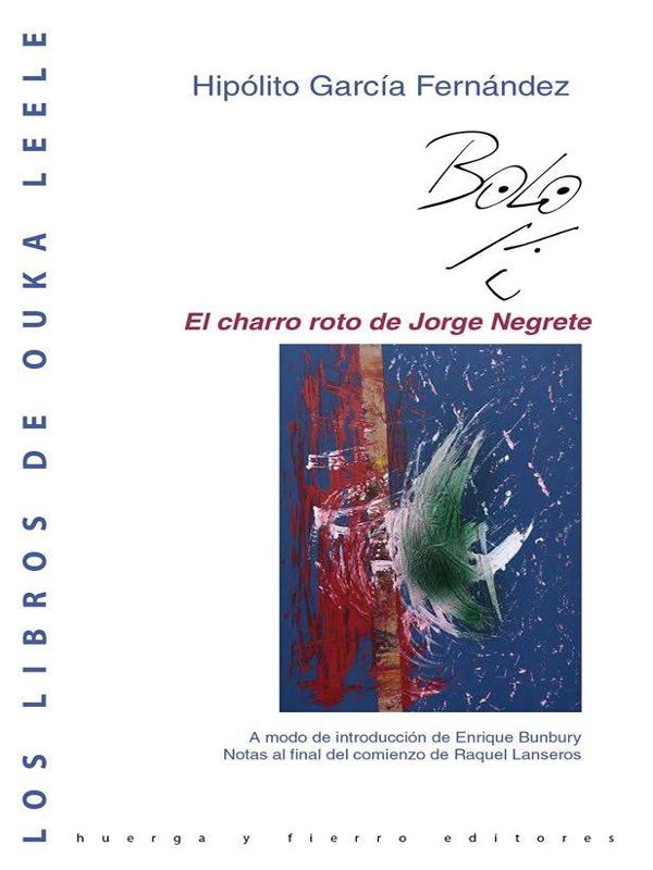 'El charro roto de Jorge Negrete' de Hipolito García Fernández 'Bolo' | Los libros de Ouka Leele | Huerga y Fierro Editores | Madrid 2015 | Portada