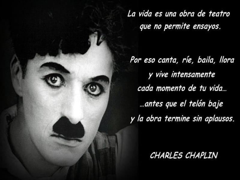 'La vida es una obra de teatro que no permite ensayos'   Charles Chaplin